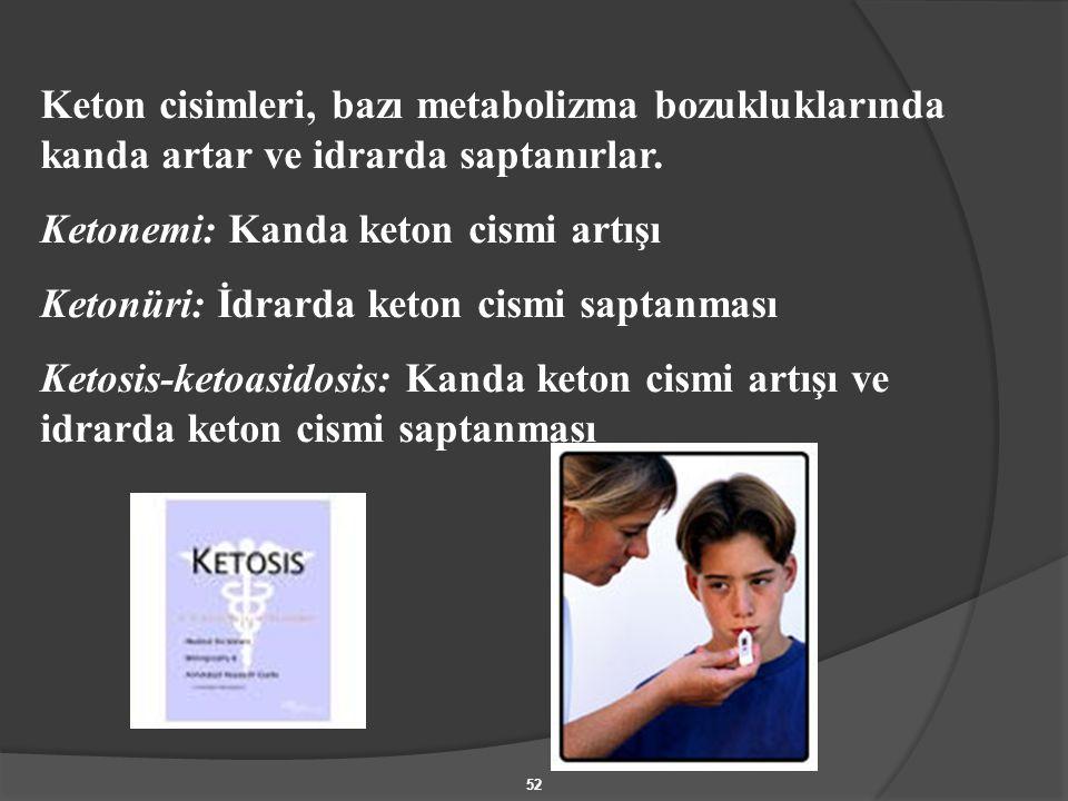 52 Keton cisimleri, bazı metabolizma bozukluklarında kanda artar ve idrarda saptanırlar. Ketonemi: Kanda keton cismi artışı Ketonüri: İdrarda keton ci