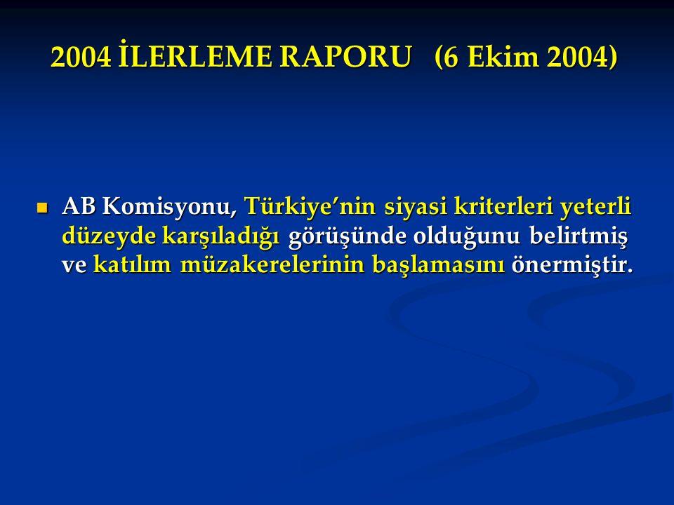 2004 İLERLEME RAPORU (6 Ekim 2004) AB Komisyonu, Türkiye'nin siyasi kriterleri yeterli düzeyde karşıladığı görüşünde olduğunu belirtmiş ve katılım müzakerelerinin başlamasını önermiştir.
