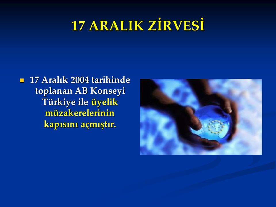 17 ARALIK ZİRVESİ 17 Aralık 2004 tarihinde toplanan AB Konseyi Türkiye ile üyelik müzakerelerinin kapısını açmıştır. 17 Aralık 2004 tarihinde toplanan