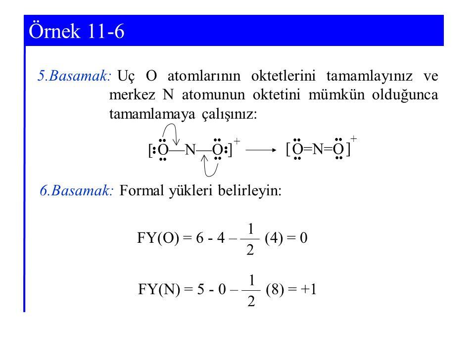 Örnek 11-6 5.Basamak: Uç O atomlarının oktetlerini tamamlayınız ve merkez N atomunun oktetini mümkün olduğunca tamamlamaya çalışınız: O—N—O O=N=O 6.Basamak: Formal yükleri belirleyin: FY(O) = 6 - 4 – (4) = 0 2 1 FY(N) = 5 - 0 – (8) = +1 2 1 + ] ] [ [ +