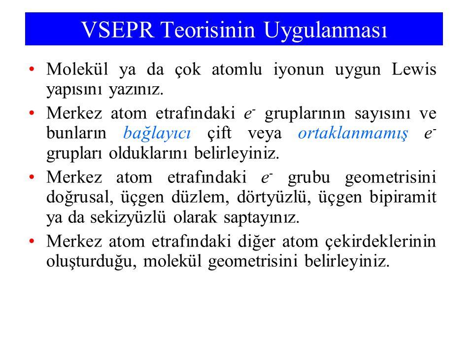 VSEPR Teorisinin Uygulanması Molekül ya da çok atomlu iyonun uygun Lewis yapısını yazınız. Merkez atom etrafındaki e - gruplarının sayısını ve bunları