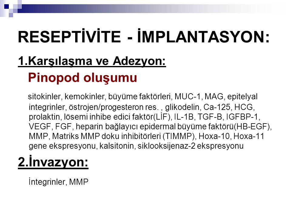 RESEPTİVİTE - İMPLANTASYON: 1.Karşılaşma ve Adezyon: Pinopod oluşumu sitokinler, kemokinler, büyüme faktörleri, MUC-1, MAG, epitelyal integrinler, östrojen/progesteron res., glikodelin, Ca-125, HCG, prolaktin, lösemi inhibe edici faktör(LİF), IL-1B, TGF-B, IGFBP-1, VEGF, FGF, heparin bağlayıcı epidermal büyüme faktörü(HB-EGF), MMP, Matriks MMP doku inhibitörleri (TIMMP), Hoxa-10, Hoxa-11 gene ekspresyonu, kalsitonin, siklooksijenaz-2 ekspresyonu 2.İnvazyon: İntegrinler, MMP