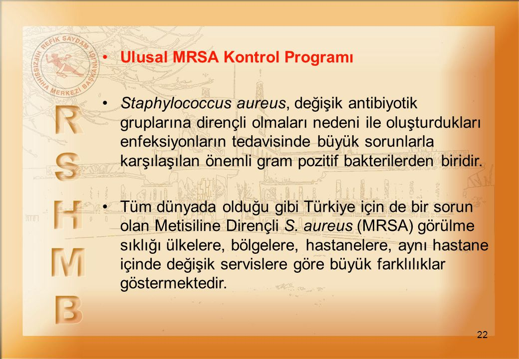 22 Ulusal MRSA Kontrol Programı Staphylococcus aureus, değişik antibiyotik gruplarına dirençli olmaları nedeni ile oluşturdukları enfeksiyonların teda