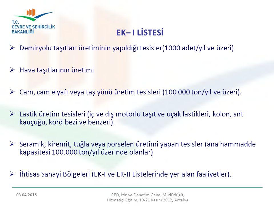 EK– II LİSTESİ ÇED, İzin ve Denetim Genel Müdürlüğü, Hizmetiçi Eğitim, 19-21 Kasım 2012, Antalya 2 03.04.2015  Demir çelik veya demir dışı metal tesisleri (1.000 ton/yıl ve üzeri kapasiteli) a) Demir çeliğin veya demir dışı metallerin ergitildiği, üretildiği tesisler, b)Haddeleme tesisleri (sıcak veya soğuk) veya Haddeleme işlemi yapılmayan anma ısıl gücü ≥10 MW olan tavlama fırınını içeren tesisler c) Döküm fabrikaları, ç) Boru üretimi yapan tesisler, d) Metal tozu üreten veya işleyen tesisler.