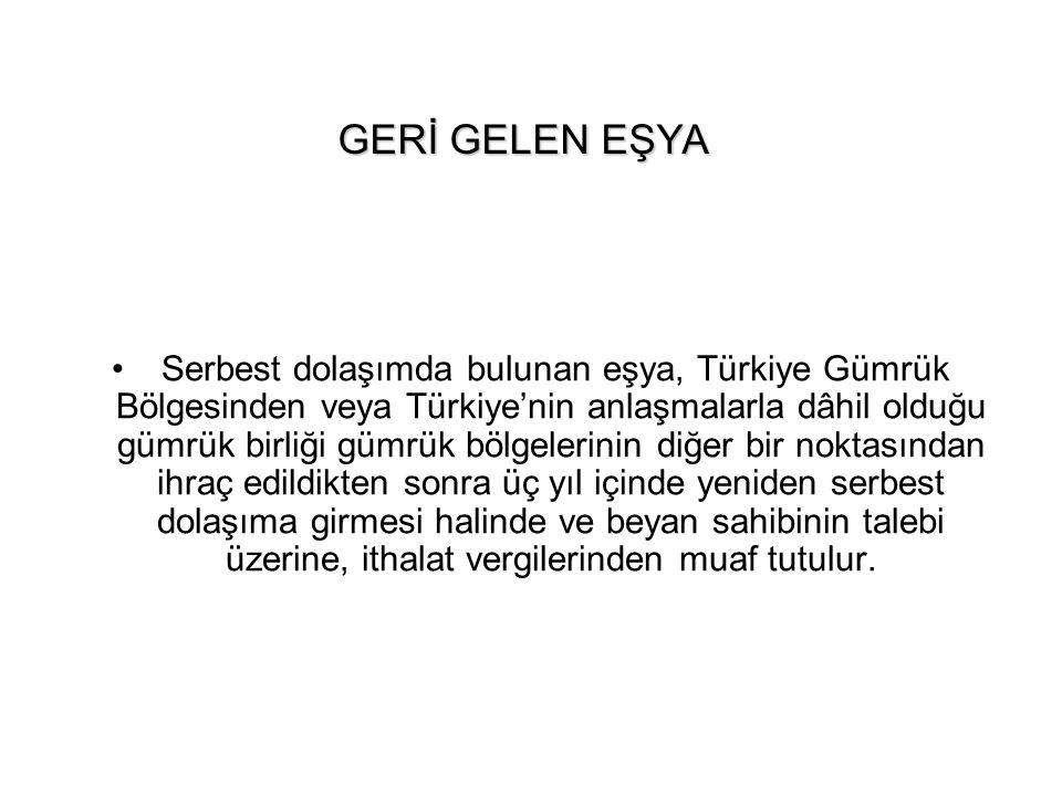 GERİ GELEN EŞYA Serbest dolaşımda bulunan eşya, Türkiye Gümrük Bölgesinden veya Türkiye'nin anlaşmalarla dâhil olduğu gümrük birliği gümrük bölgelerin