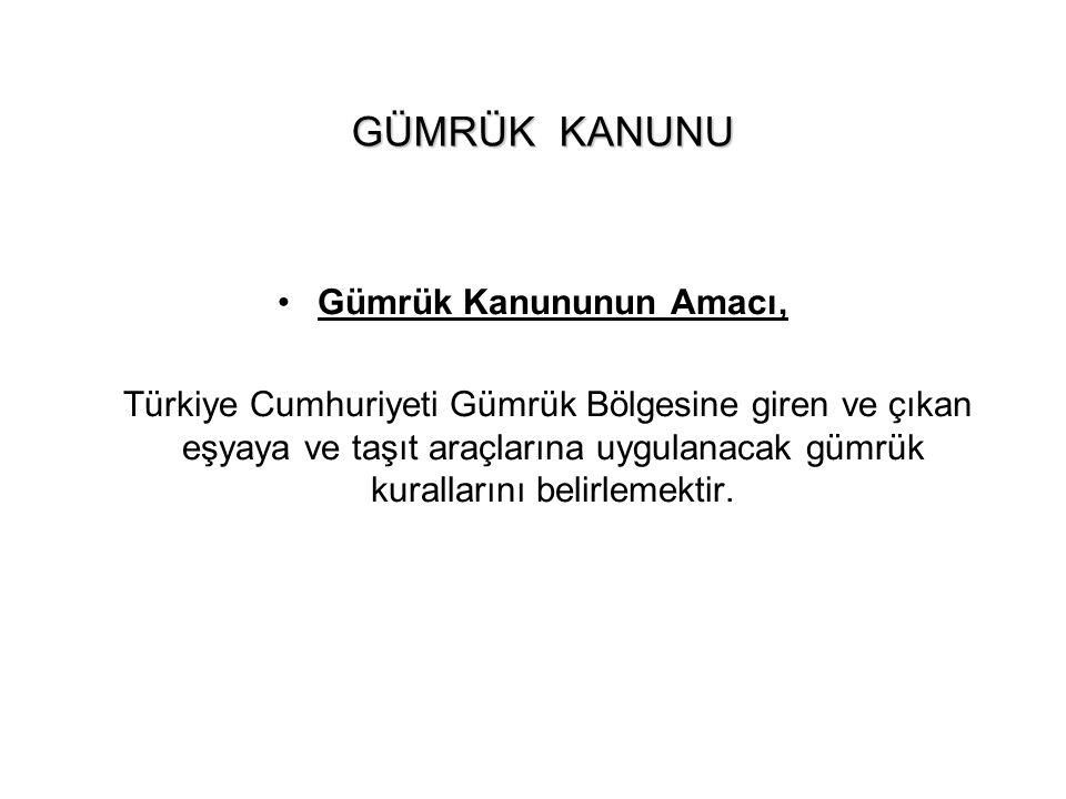GÜMRÜK KANUNU Gümrük Kanununun Amacı, Türkiye Cumhuriyeti Gümrük Bölgesine giren ve çıkan eşyaya ve taşıt araçlarına uygulanacak gümrük kurallarını be