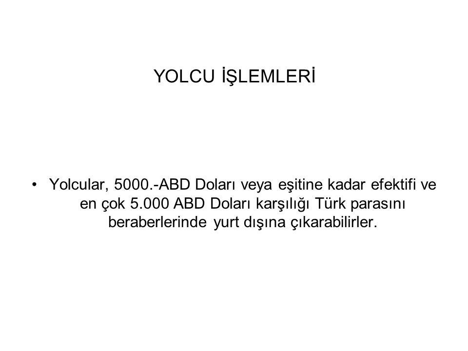 YOLCU İŞLEMLERİ Yolcular, 5000.-ABD Doları veya eşitine kadar efektifi ve en çok 5.000 ABD Doları karşılığı Türk parasını beraberlerinde yurt dışına ç