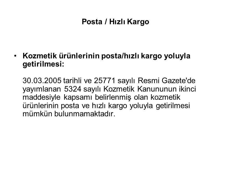 Posta / Hızlı Kargo Kozmetik ürünlerinin posta/hızlı kargo yoluyla getirilmesi: 30.03.2005 tarihli ve 25771 sayılı Resmi Gazete'de yayımlanan 5324 say