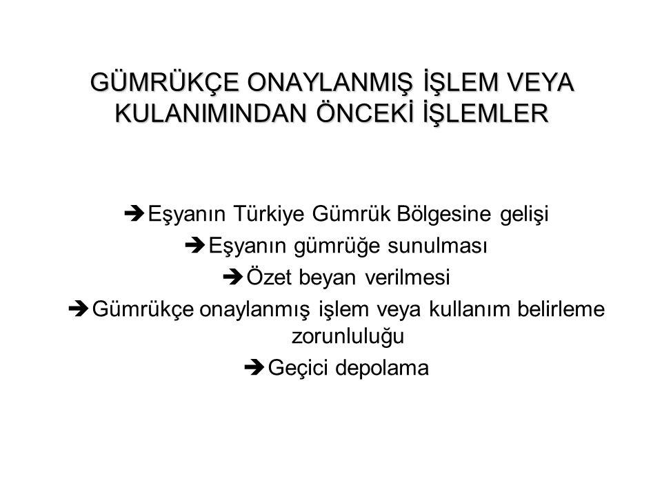 GÜMRÜKÇE ONAYLANMIŞ İŞLEM VEYA KULANIMINDAN ÖNCEKİ İŞLEMLER  Eşyanın Türkiye Gümrük Bölgesine gelişi  Eşyanın gümrüğe sunulması  Özet beyan verilme