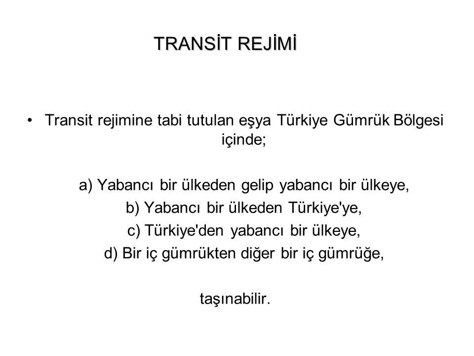 TRANSİT REJİMİ Transit rejimine tabi tutulan eşya Türkiye Gümrük Bölgesi içinde; a) Yabancı bir ülkeden gelip yabancı bir ülkeye, b) Yabancı bir ülked