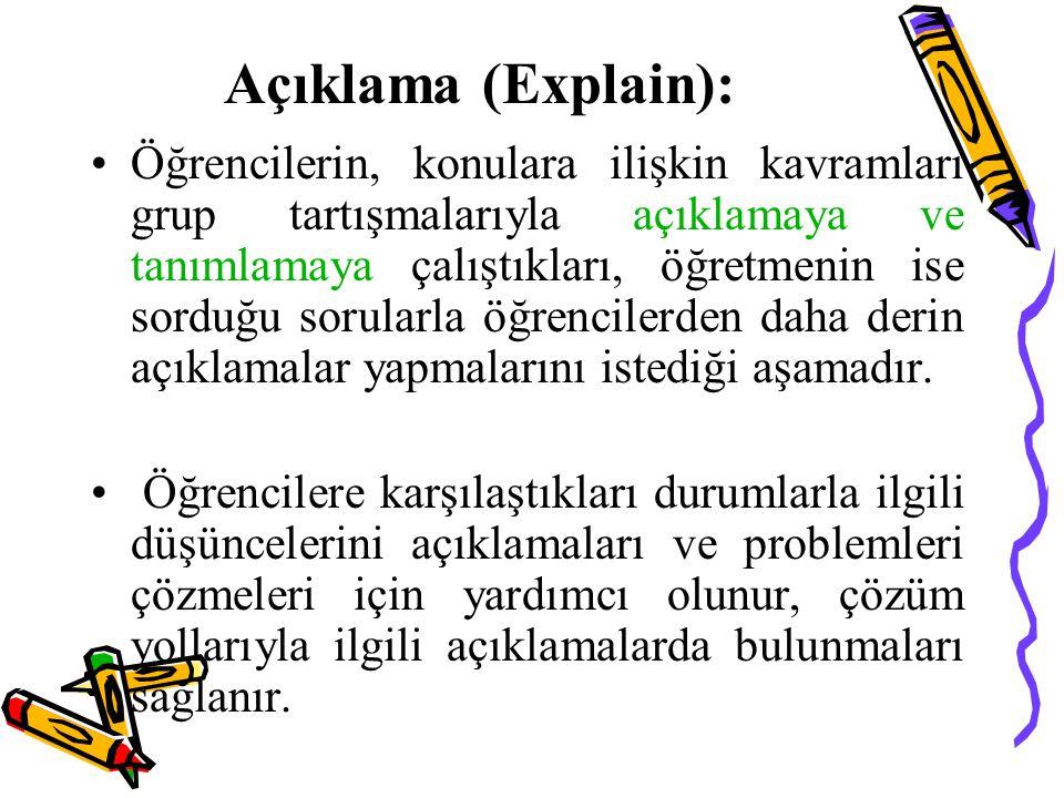 Açıklama (Explain): Öğrencilerin, konulara ilişkin kavramları grup tartışmalarıyla açıklamaya ve tanımlamaya çalıştıkları, öğretmenin ise sorduğu soru