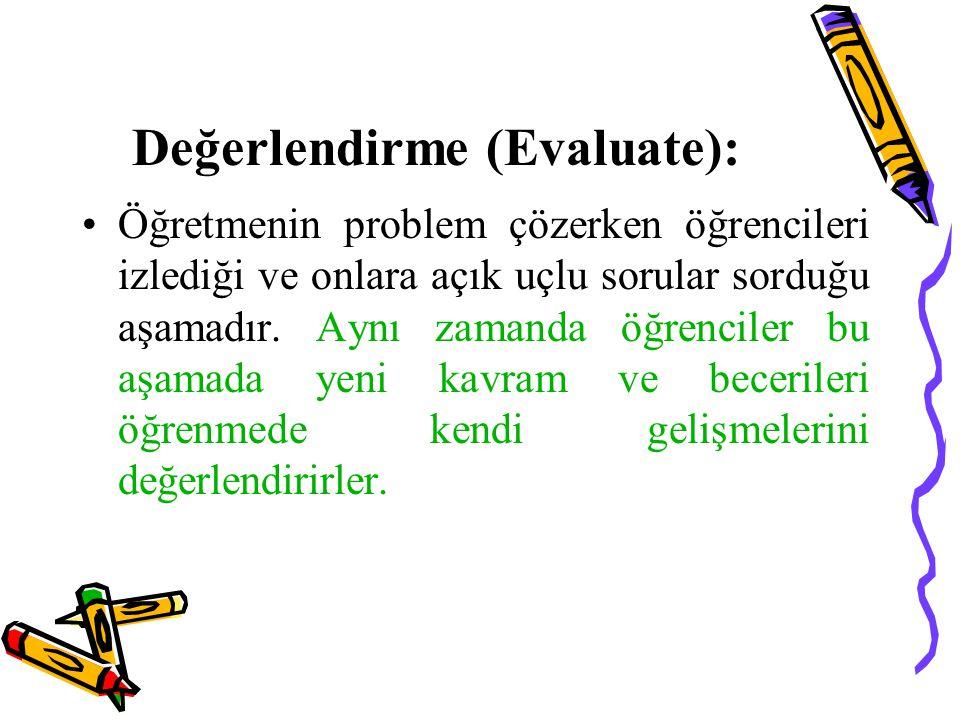 Değerlendirme (Evaluate): Öğretmenin problem çözerken öğrencileri izlediği ve onlara açık uçlu sorular sorduğu aşamadır. Aynı zamanda öğrenciler bu aş