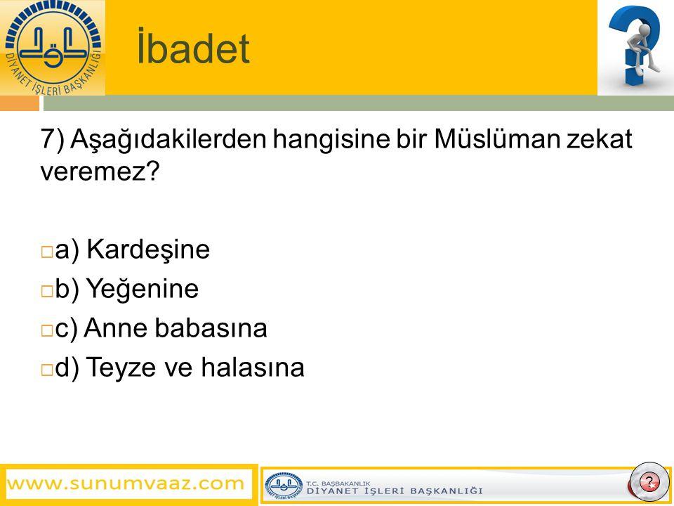 İbadet 7) Aşağıdakilerden hangisine bir Müslüman zekat veremez.