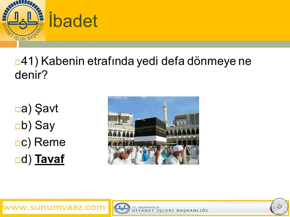 İbadet  41) Kabenin etrafında yedi defa dönmeye ne denir?  a) Şavt  b) Say  c) Reme  d) Tavaf