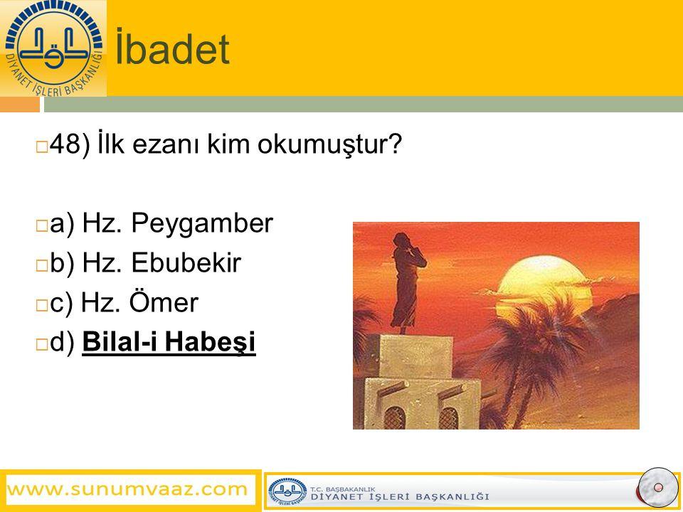 İbadet  48) İlk ezanı kim okumuştur. a) Hz. Peygamber  b) Hz.