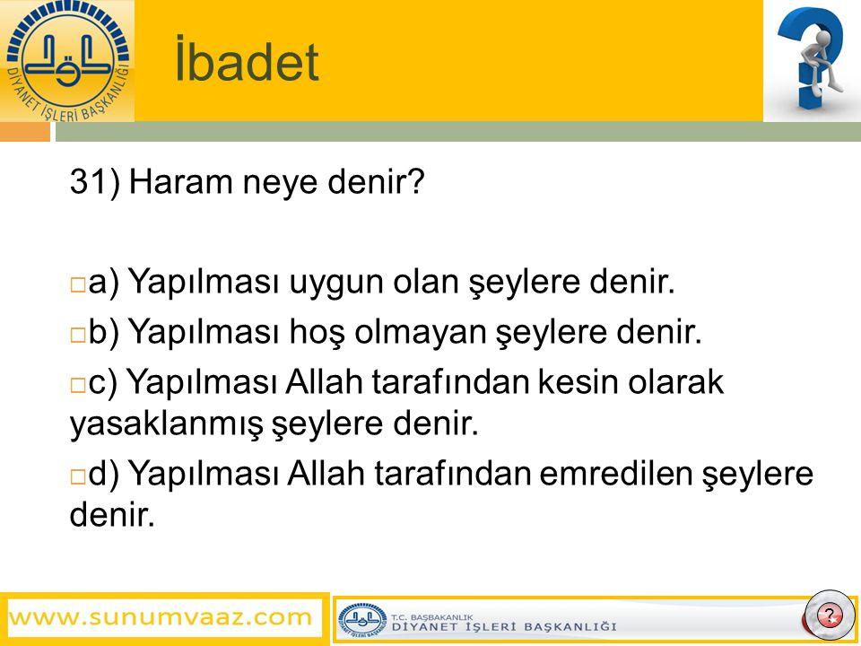 İbadet 31) Haram neye denir. a) Yapılması uygun olan şeylere denir.