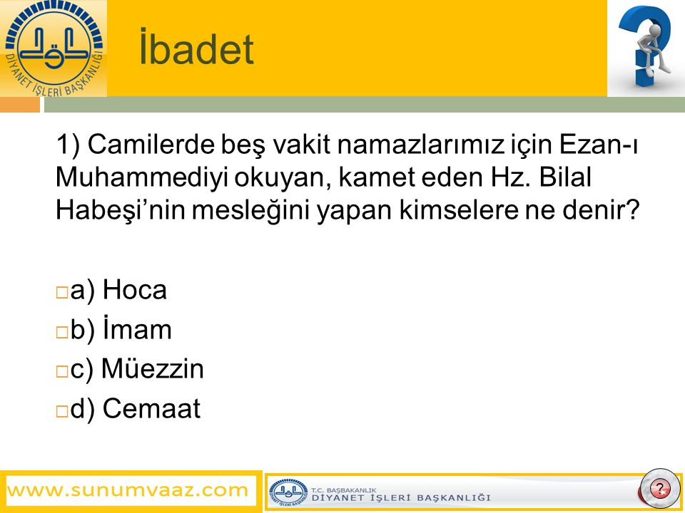 İbadet 1) Camilerde beş vakit namazlarımız için Ezan-ı Muhammediyi okuyan, kamet eden Hz.