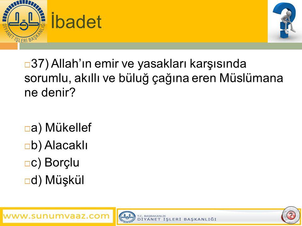 İbadet  37) Allah'ın emir ve yasakları karşısında sorumlu, akıllı ve büluğ çağına eren Müslümana ne denir.