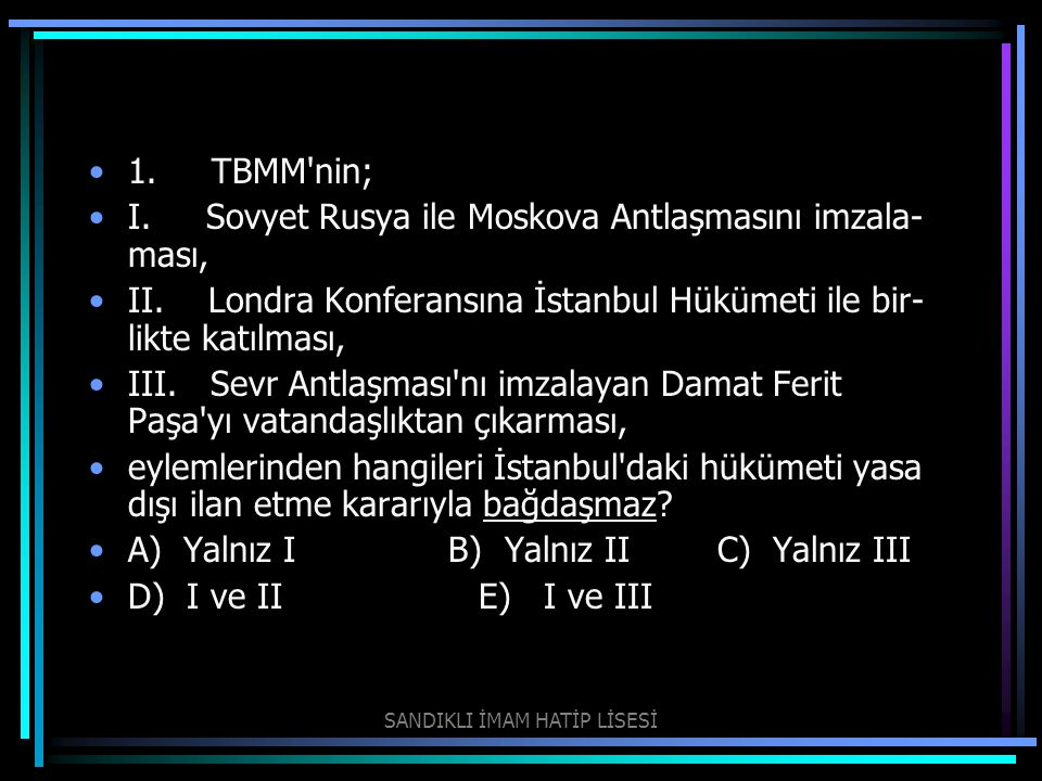 1. TBMM'nin; I. Sovyet Rusya ile Moskova Antlaşmasını imzala ması, II. Londra Konferansına İstanbul Hükümeti ile bir likte katılması, III. Sevr Antl