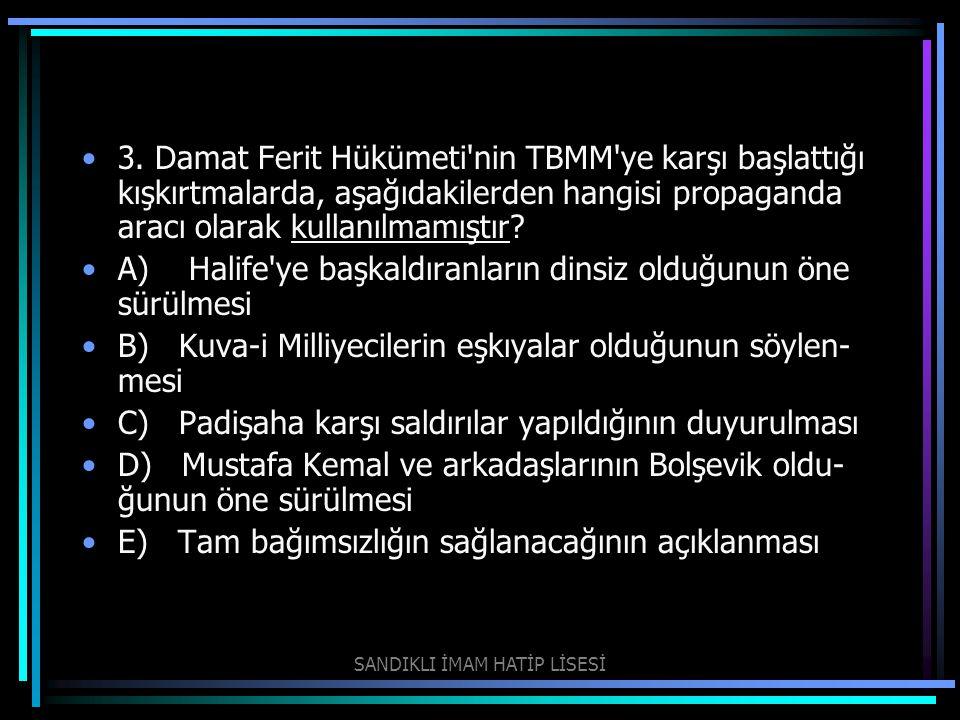 3. Damat Ferit Hükümeti'nin TBMM'ye karşı başlattığı kışkırtmalarda, aşağıdakilerden hangisi propaganda aracı olarak kullanılmamıştır? A) Halife'ye