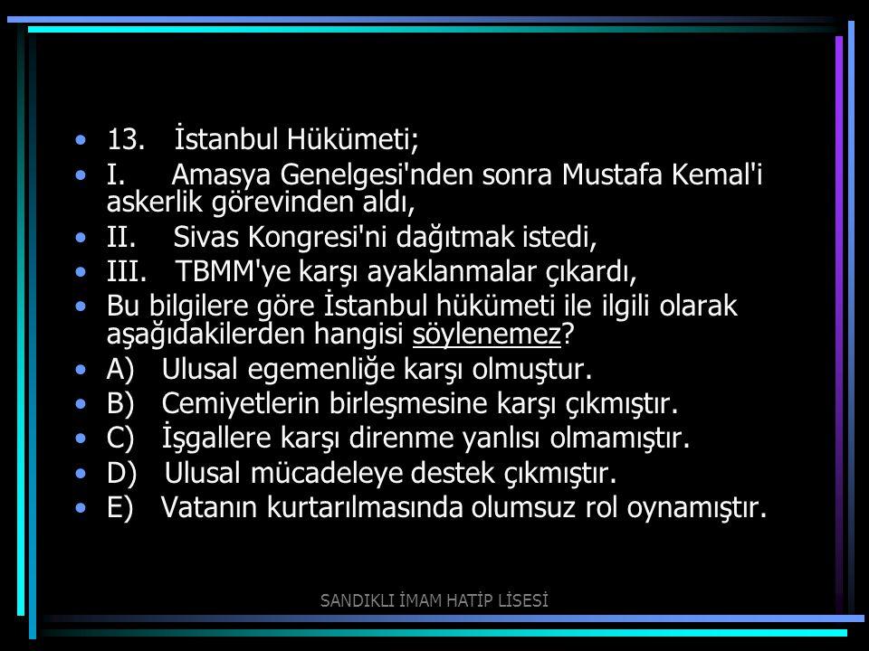 13. İstanbul Hükümeti; I. Amasya Genelgesi'nden sonra Mustafa Kemal'i askerlik görevinden aldı, II. Sivas Kongresi'ni dağıtmak istedi, III. TBMM'ye ka