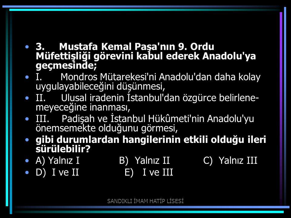 3. Mustafa Kemal Paşa'nın 9. Ordu Müfettişliği görevini kabul ederek Anadolu'ya geçmesinde; I. Mondros Mütarekesi'ni Anadolu'dan daha kolay uygulayab