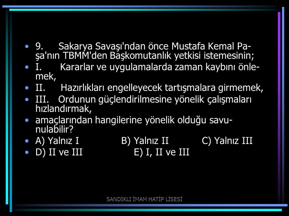 9. Sakarya Savaşı'ndan önce Mustafa Kemal Pa şa'nın TBMM'den Başkomutanlık yetkisi istemesinin; I. Kararlar ve uygulamalarda zaman kaybını önle mek