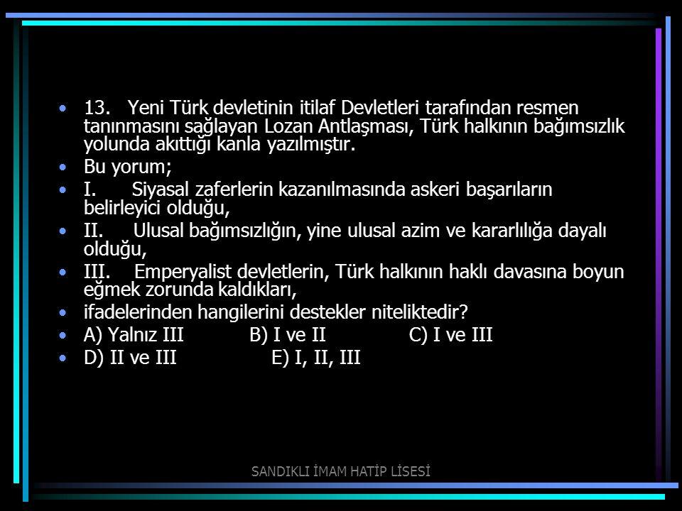 13. Yeni Türk devletinin itilaf Devletleri tarafından resmen tanınmasını sağlayan Lozan Antlaşması, Türk halkının bağımsızlık yolunda akıttığı kanla