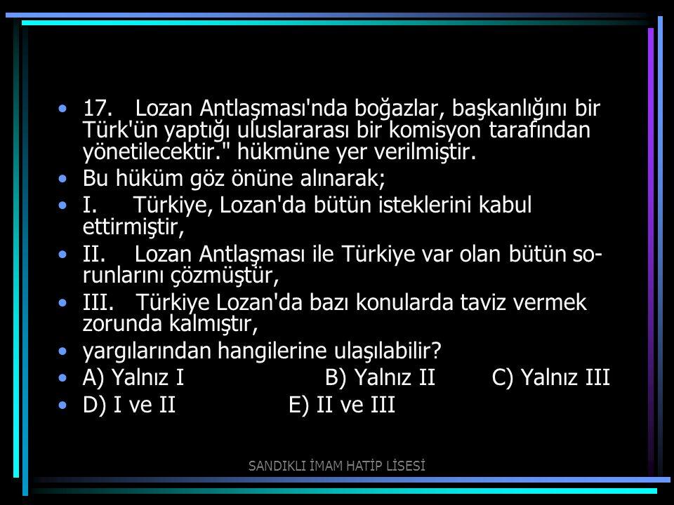 17. Lozan Antlaşması'nda boğazlar, başkanlığını bir Türk'ün yaptığı uluslararası bir komisyon tarafından yönetilecektir.