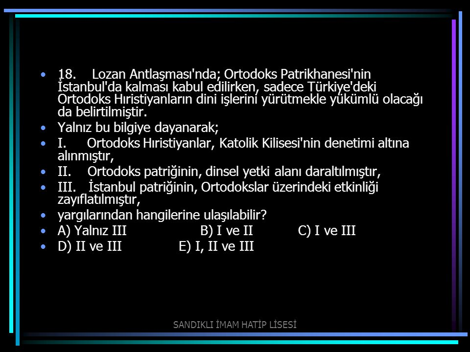 18. Lozan Antlaşması'nda; Ortodoks Patrikhanesi'nin İstanbul'da kalması kabul edilirken, sadece Türkiye'deki Ortodoks Hıristiyanların dini işlerini y
