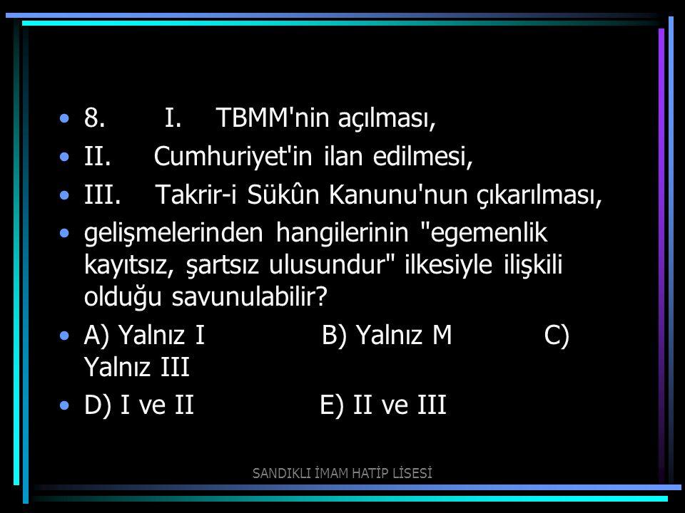 8. I. TBMM'nin açılması, II. Cumhuriyet'in ilan edilmesi, III. Takrir-i Sükûn Kanunu'nun çıkarılması, gelişmelerinden hangilerinin