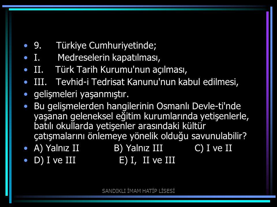 9. Türkiye Cumhuriyetinde; I. Medreselerin kapatılması, II. Türk Tarih Kurumu'nun açılması, III. Tevhid-i Tedrisat Kanunu'nun kabul edilmesi, gelişmel