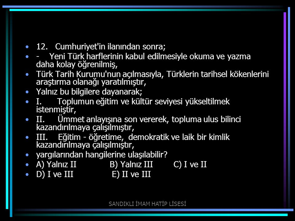 12. Cumhuriyet'in ilanından sonra; - Yeni Türk harflerinin kabul edilmesiyle okuma ve yazma daha kolay öğrenilmiş, Türk Tarih Kurumu'nun açılmasıyla,