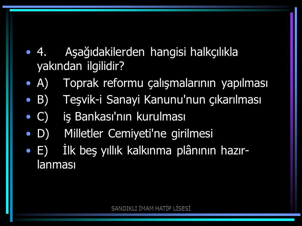 4. Aşağıdakilerden hangisi halkçılıkla yakından ilgilidir? A) Toprak reformu çalışmalarının yapılması B) Teşvik-i Sanayi Kanunu'nun çıkarılması C) iş