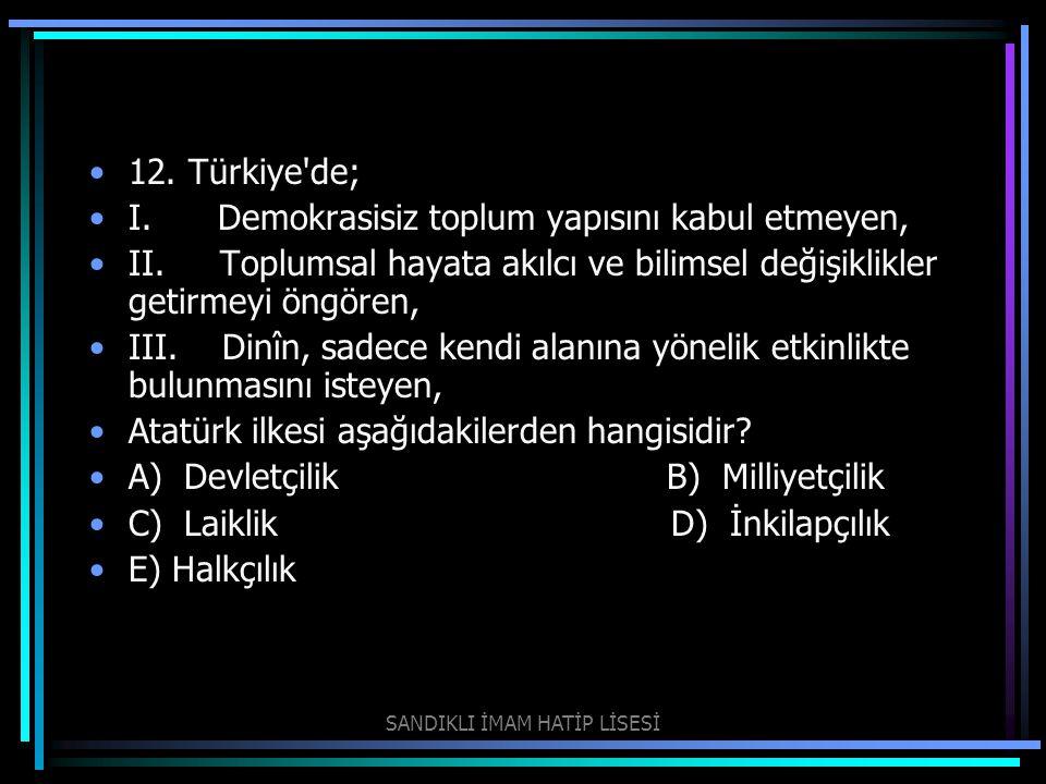 12. Türkiye'de; I. Demokrasisiz toplum yapısını kabul etmeyen, II. Toplumsal hayata akılcı ve bilimsel değişiklikler getirmeyi öngören, III. Dinîn, sa