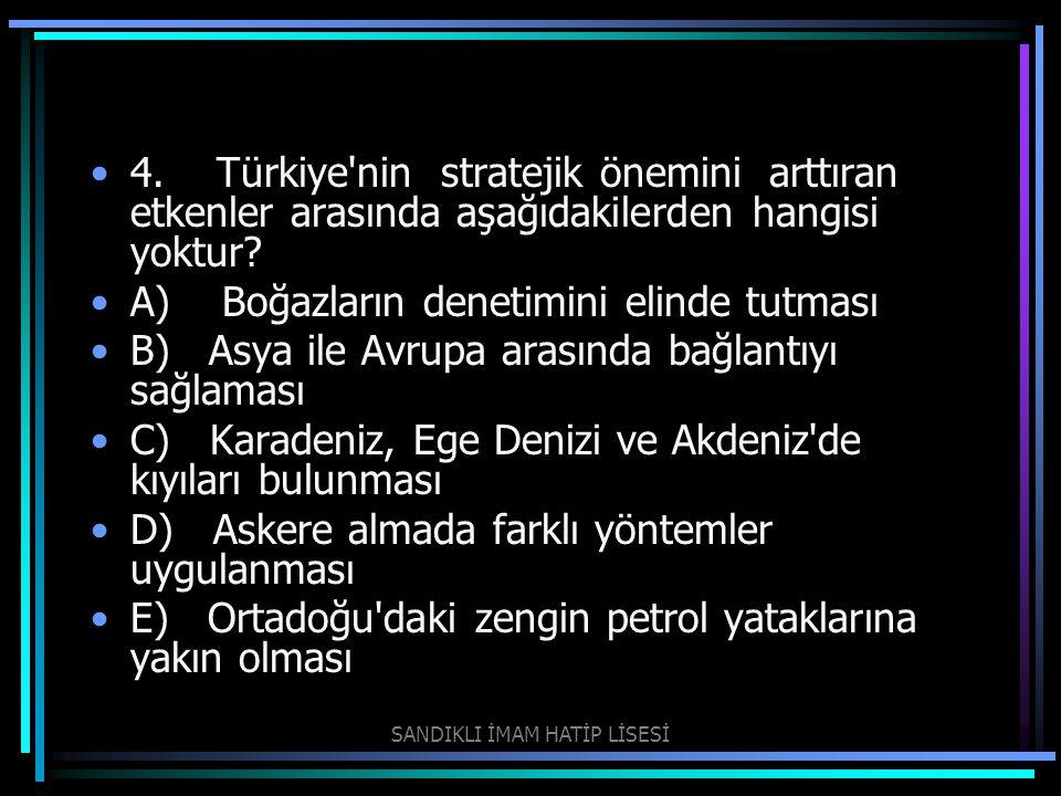 4. Türkiye'nin stratejik önemini arttıran etkenler arasında aşağıdakilerden hangisi yoktur? A) Boğazların denetimini elinde tutması B) Asya ile Avrupa