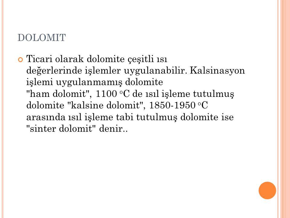 DOLOMIT Ticari olarak dolomite çeşitli ısı değerlerinde işlemler uygulanabilir. Kalsinasyon işlemi uygulanmamış dolomite