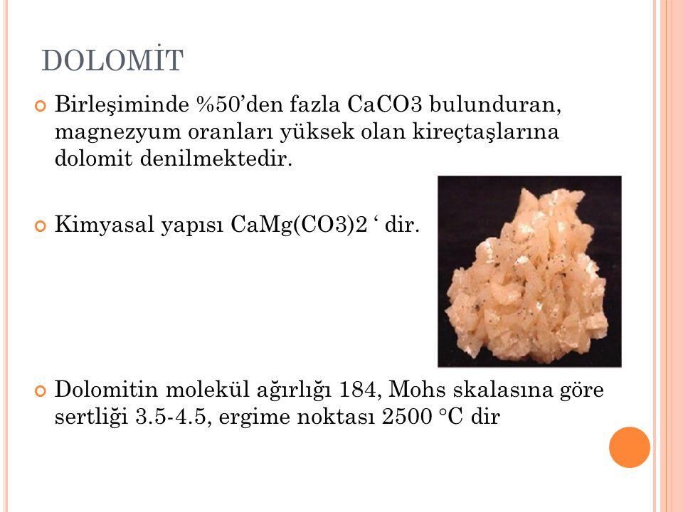 DOLOMİT Birleşiminde %50'den fazla CaCO3 bulunduran, magnezyum oranları yüksek olan kireçtaşlarına dolomit denilmektedir. Kimyasal yapısı CaMg(CO3)2 '