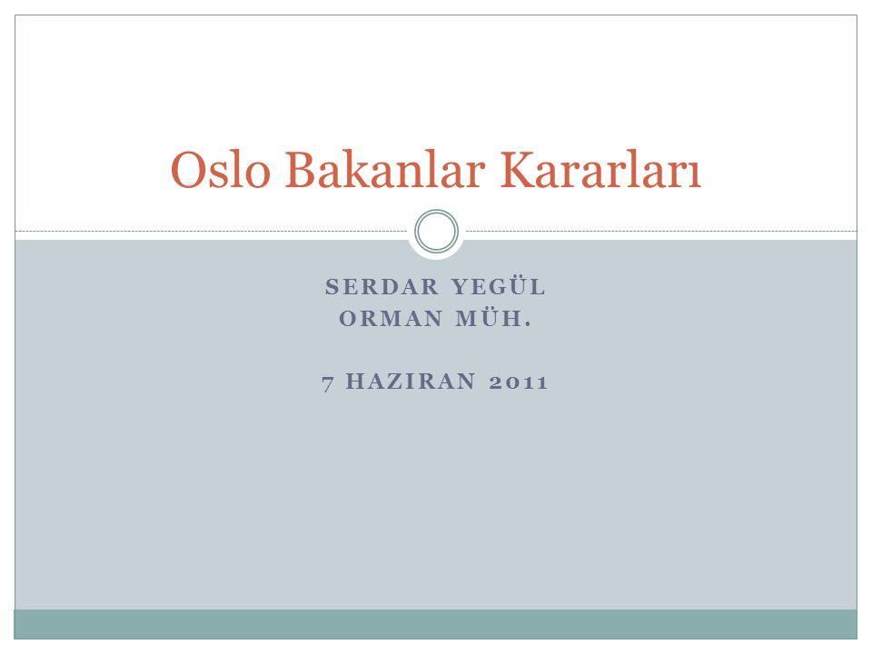 SERDAR YEGÜL ORMAN MÜH. 7 HAZIRAN 2011 Oslo Bakanlar Kararları