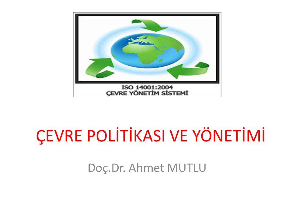 ÇEVRE POLİTİKASI VE YÖNETİMİ Doç.Dr. Ahmet MUTLU
