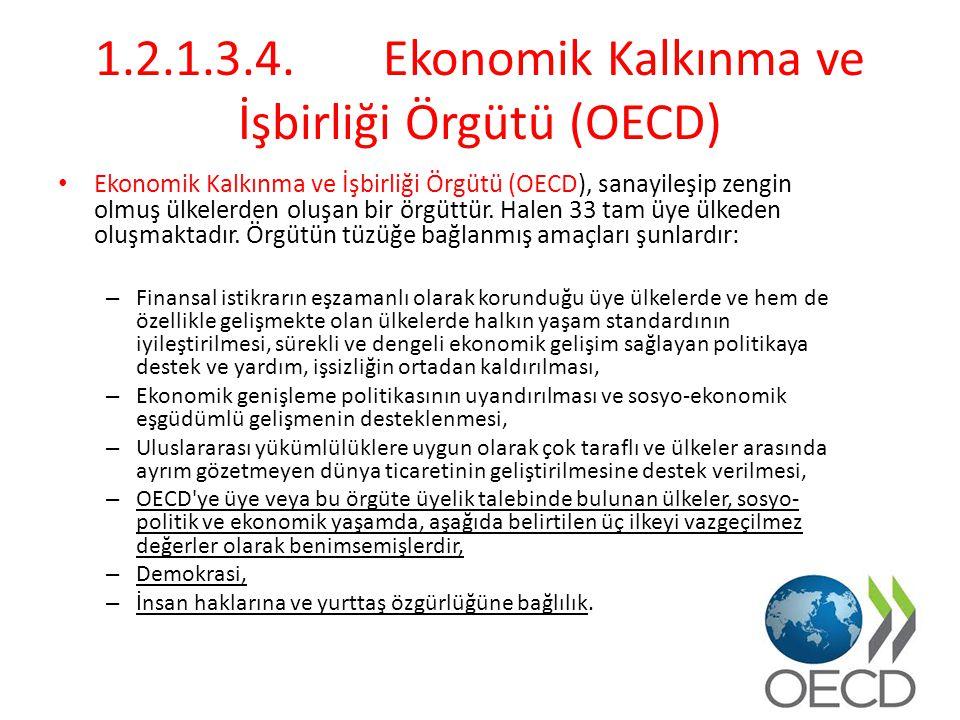 1.2.1.3.4.Ekonomik Kalkınma ve İşbirliği Örgütü (OECD) Ekonomik Kalkınma ve İşbirliği Örgütü (OECD), sanayileşip zengin olmuş ülkelerden oluşan bir örgüttür.
