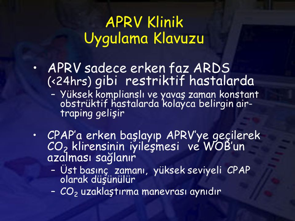 APRV Klinik Uygulama Klavuzu APRV sadece erken faz ARDS (<24hrs) gibi restriktif hastalarda –Yüksek komplianslı ve yavaş zaman konstant obstrüktif hastalarda kolayca belirgin air- traping gelişir CPAP'a erken başlayıp APRV'ye geçilerek CO 2 klirensinin iyileşmesi ve WOB'un azalması sağlanır –Üst basınç zamanı, yüksek seviyeli CPAP olarak düşünülür –CO 2 uzaklaştırma manevrası aynıdır