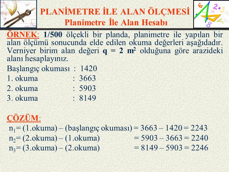 PLANİMETRE İLE ALAN ÖLÇMESİ Planimetre İle Alan Hesabı ÖRNEK: 1/500 ölçekli bir planda, planimetre ile yapılan bir alan ölçümü sonucunda elde edilen o