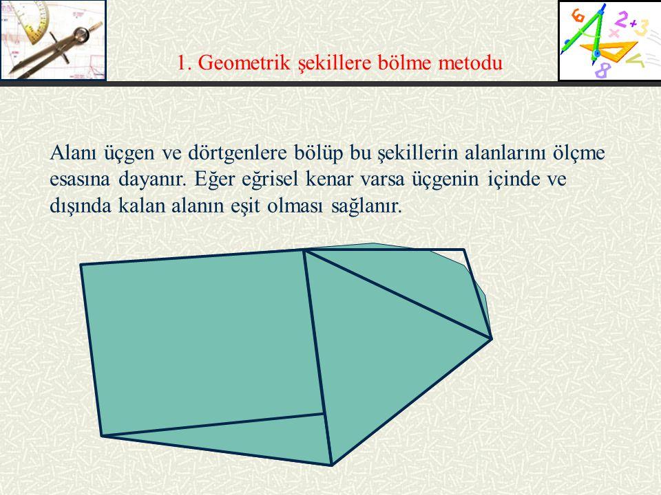 1. Geometrik şekillere bölme metodu Alanı üçgen ve dörtgenlere bölüp bu şekillerin alanlarını ölçme esasına dayanır. Eğer eğrisel kenar varsa üçgenin