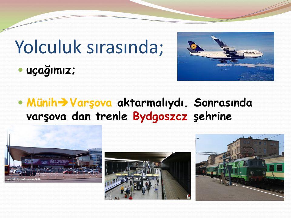 Yolculuk sırasında; uçağımız; Münih  Varşova aktarmalıydı. Sonrasında varşova dan trenle Bydgoszcz şehrine geçtik.