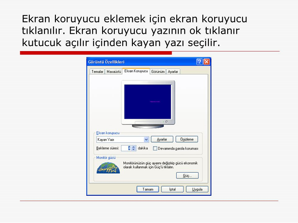 Ekran koruyucu eklemek için ekran koruyucu tıklanılır. Ekran koruyucu yazının ok tıklanır kutucuk açılır içinden kayan yazı seçilir.