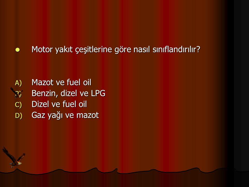 Motor yakıt çeşitlerine göre nasıl sınıflandırılır? Motor yakıt çeşitlerine göre nasıl sınıflandırılır? A) Mazot ve fuel oil B) Benzin, dizel ve LPG C