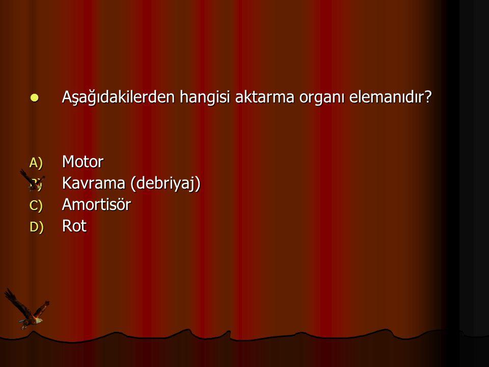Aşağıdakilerden hangisi aktarma organı elemanıdır? Aşağıdakilerden hangisi aktarma organı elemanıdır? A) Motor B) Kavrama (debriyaj) C) Amortisör D) R