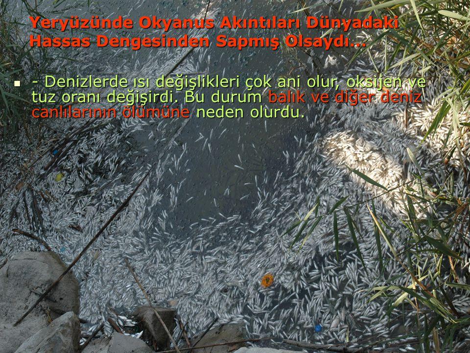 - Denizlerde ısı değişlikleri çok ani olur, oksijen ve tuz oranı değişirdi. Bu durum balık ve diğer deniz canlılarının ölümüne neden olurdu. - Denizle