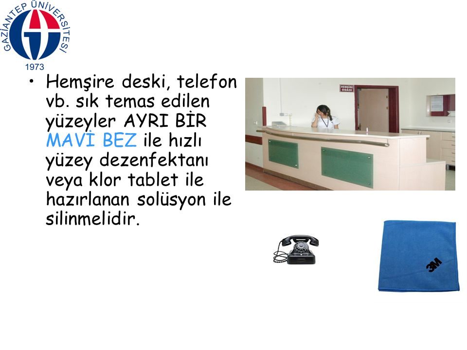 Hemşire deski, telefon vb. sık temas edilen yüzeyler AYRI BİR MAVİ BEZ ile hızlı yüzey dezenfektanı veya klor tablet ile hazırlanan solüsyon ile silin